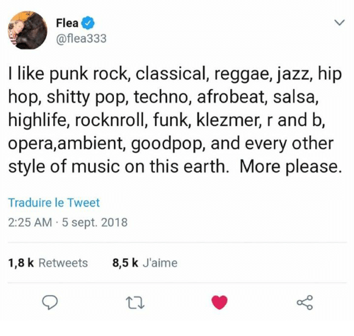 Music, Pop, and Reggae: Flea  @flea333  I like punk rock, classical, reggae, jazz, hip  hop, shitty pop, techno, afrobeat, salsa,  highlife, rocknroll, funk, klezmer, r and b,  opera,ambient, goodpop, and every other  style of music on this earth. More please.  Traduire le Tweet  2:25 AM 5 sept. 2018  1,8 k Retweets  8,5 k J'aime