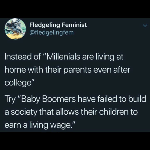 """Children, College, and Parents: Fledgeling Feminist  @fledgelingfem  Instead of """"Millenials are living at  home with their parents even after  college""""  Try """"Baby Boomers have failed to build  a society that allows their children to  earn a living wage."""""""