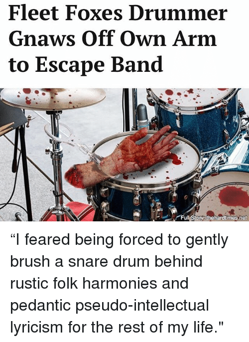 """Life, Memes, and Band: Fleet Foxes Drumme  Gnaws Off Own Arm  to Escape Band  Full Storys thehardtimes.net """"I feared being forced to gently brush a snare drum behind rustic folk harmonies and pedantic pseudo-intellectual lyricism for the rest of my life."""""""