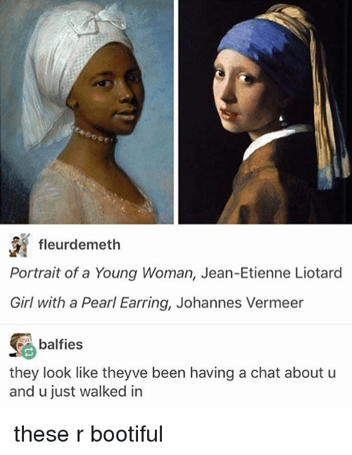 Memes, Chat, and Girl: fleurdemeth  Portrait of a Young Woman, Jean-Etienne Liotard  Girl with a Pearl Earring, Johannes Vermeer  balfies  they look like theyve been having a chat about u  and u just walked in these r bootiful