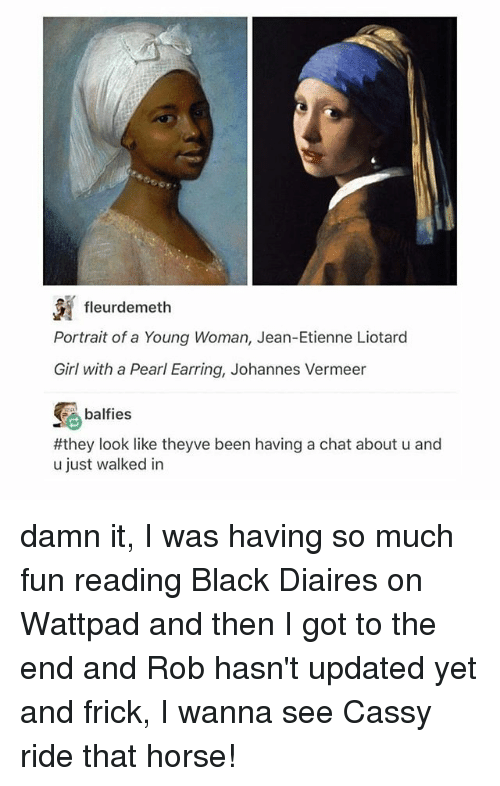 Frickly: fleurdemeth  Portrait of a Young Woman, Jean-Etienne Liotard  Girl with a Pearl Earring, Johannes Vermeer  balfies  #they look like theyve been having a chat about u and  u just walked in damn it, I was having so much fun reading Black Diaires on Wattpad and then I got to the end and Rob hasn't updated yet and frick, I wanna see Cassy ride that horse!