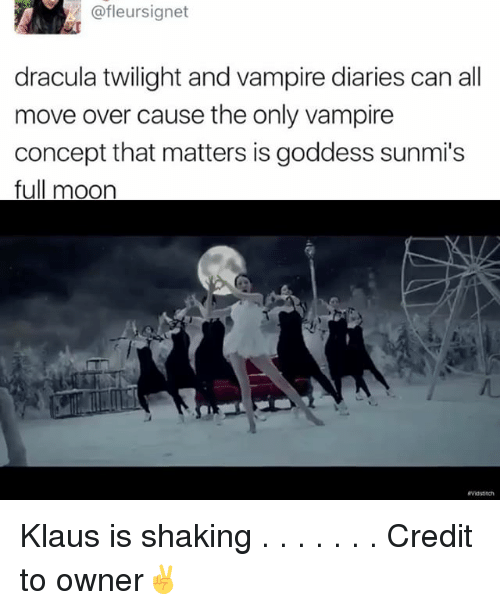 Memes, 🤖, and Full Moon: @fleursignet  dracula twilight and vampire diaries can all  move over cause the only vampire  concept that matters is goddess sunmi's  full moon Klaus is shaking . . . . . . . Credit to owner✌