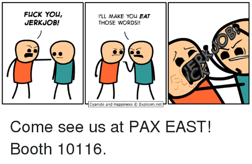 Cyanides And Happiness: FLICK YOU,  JERKUOB!  I'LL MAKE You EAT  THOSE WORDS!!  Cyanide and Happiness Explosm.net Come see us at PAX EAST! Booth 10116.