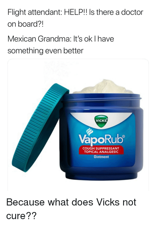 Doctor, Grandma, and Flight: Flight attendant: HELP!! Is there a doctor  on board?!  Mexican Grandma: It's ok I have  something even better  VICKS  VapoRub  ORU  COUGH SUPPRESSANT  TOPICAL ANALGESIC  Ointment Because what does Vicks not cure??