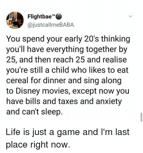 "Dank, Disney, and Life: Flightbae""""  @justcallmeBABA  TM  You spend your early 20's thinking  you'll have everything together by  25, and then reach 25 and realise  you're still a child who likes to eat  cereal for dinner and sing along  to Disney movies, except now you  have bills and taxes and anxiety  and can't sleep. Life is just a game and I'm last place right now."