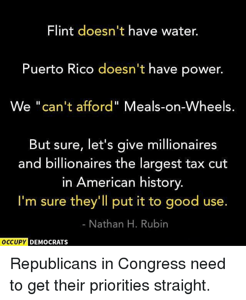 "Memes, American, and Good: Flint doesn't have water.  Puerto Rico doesn't have power.  We ""can't afford"" Meals-on-Wheels.  But sure, let's give millionaires  and billionaires the largest tax cut  in American history  I'm sure they'll put it to good use.  Nathan H. Rubin  OCCUPY  DEMOCRATS Republicans in Congress need to get their priorities straight."