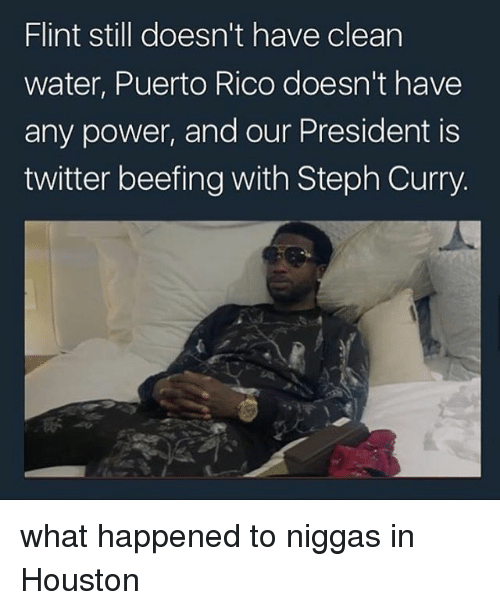 Memes, Twitter, and Houston: Flint still doesn't have clean  water, Puerto Rico doesn't have  any power, and our President is  twitter beefing with Steph Curry. what happened to niggas in Houston
