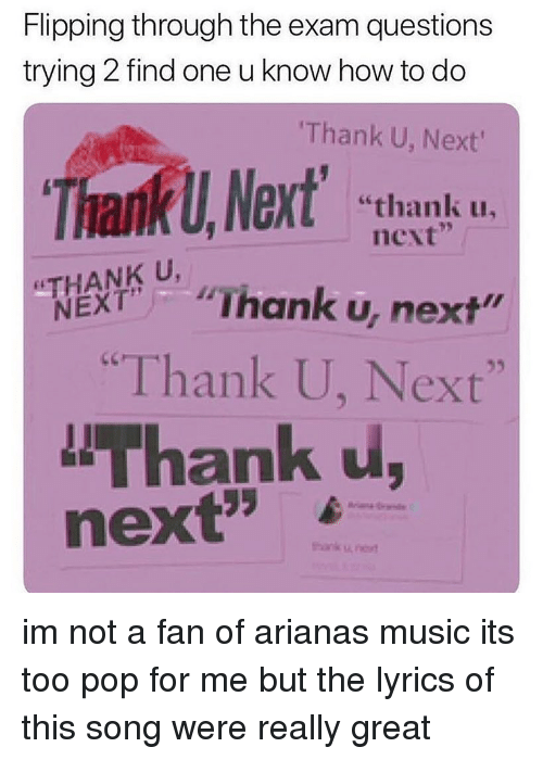 "Memes, Music, and Pop: Flipping through the exam questions  trying 2 find one u know how to do  Thank U, Next  ThankU,Nt ""thank  ex  ""thank uu.  next  Thank u, next""  ""Thank U, Next""  Thank u,  ANK U,  next',  6 -- im not a fan of arianas music its too pop for me but the lyrics of this song were really great"