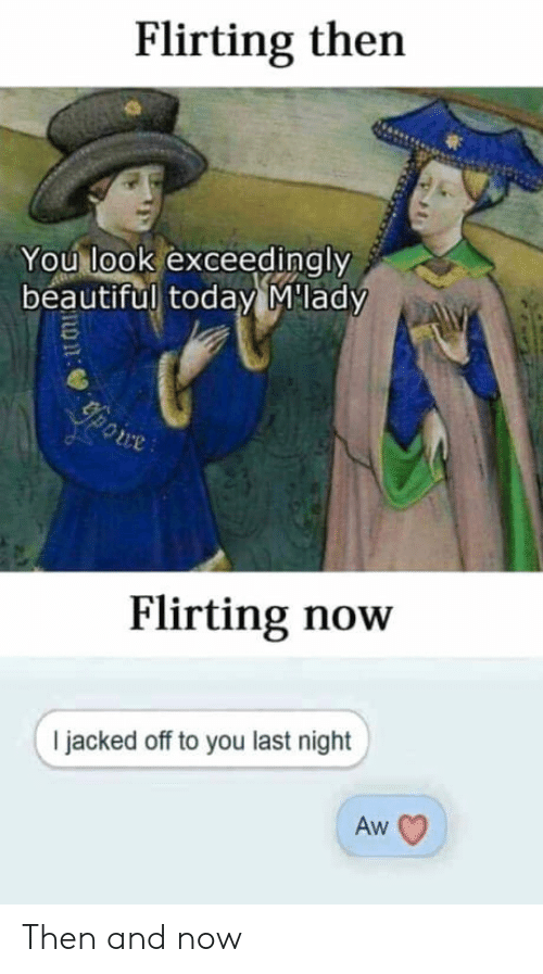 Beautiful, Today, and Last Night: Flirting then  You look exceedingly  beautiful today Mlady  ce  Flirting now  I jacked off to you last night  Aw Then and now
