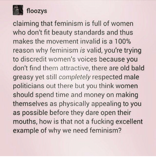 Anaconda, Feminism, and Fucking: floozys  claiming that feminism is full of womern  who don't fit beauty standards and thus  makes the movement invalid is a 100%  reason why feminism is valid, you're trying  to discredit women's voices because you  don't find them attractive, there are old bald  greasy yet still completely respected male  politicians out there but you think women  should spend time and money on making  themselves as physically appealing to you  as possible before they dare open their  mouths, how is that not a fucking excellent  example of why we need feminism?
