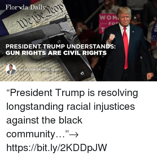 "Community, Black, and Florida: Florida Daily  FOP  PRESIDENT TRUMP UNDERSTANDS:  GUN RIGHTS ARE CIVIL RIGHTS  BY PASTOR DARRELL ""President Trump is resolving longstanding racial injustices against the black community…""→ https://bit.ly/2KDDpJW"
