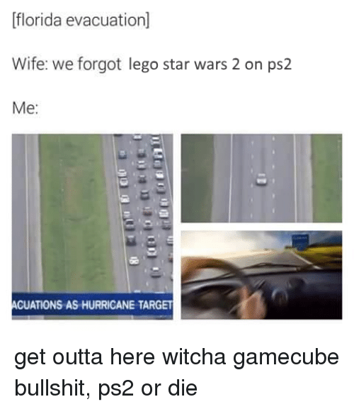 gamecubes: Florida evacuation]  Wife: we forgot lego star wars 2 on ps2  Me  ACUATIONS AS HURRICANE TARGET get outta here witcha gamecube bullshit, ps2 or die