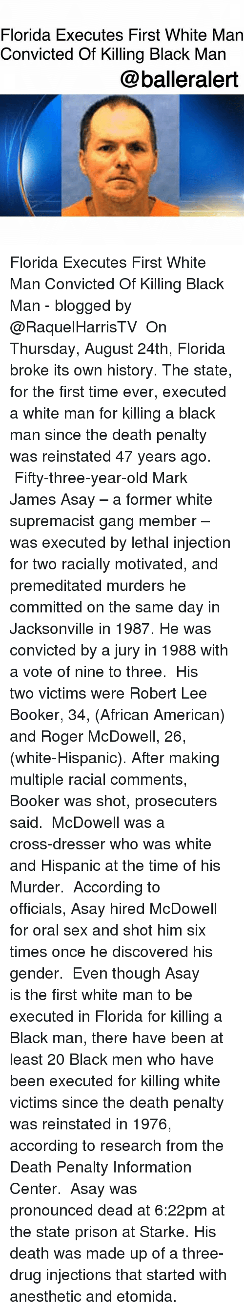 Memes, Roger, and Sex: Florida Executes First White Man  Convicted Of Killing Black Man  @balleralert Florida Executes First White Man Convicted Of Killing Black Man - blogged by @RaquelHarrisTV ⠀⠀⠀⠀⠀⠀⠀ On Thursday, August 24th, Florida broke its own history. The state, for the first time ever, executed a white man for killing a black man since the death penalty was reinstated 47 years ago. ⠀⠀⠀⠀⠀⠀⠀ Fifty-three-year-old Mark James Asay – a former white supremacist gang member – was executed by lethal injection for two racially motivated, and premeditated murders he committed on the same day in Jacksonville in 1987. He was convicted by a jury in 1988 with a vote of nine to three. ⠀⠀⠀⠀⠀⠀⠀ His two victims were Robert Lee Booker, 34, (African American) and Roger McDowell, 26, (white-Hispanic). After making multiple racial comments, Booker was shot, prosecuters said. ⠀⠀⠀⠀⠀⠀⠀ McDowell was a cross-dresser who was white and Hispanic at the time of his Murder. ⠀⠀⠀⠀⠀⠀⠀ According to officials, Asay hired McDowell for oral sex and shot him six times once he discovered his gender. ⠀⠀⠀⠀⠀⠀⠀ Even though Asay is the first white man to be executed in Florida for killing a Black man, there have been at least 20 Black men who have been executed for killing white victims since the death penalty was reinstated in 1976, according to research from the Death Penalty Information Center. ⠀⠀⠀⠀⠀⠀⠀ Asay was pronounced dead at 6:22pm at the state prison at Starke. His death was made up of a three-drug injections that started with anesthetic and etomida.