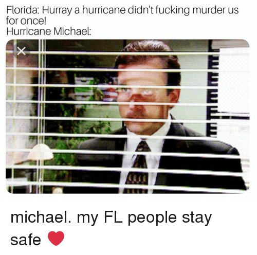 Fucking, Memes, and Florida: Florida: Hurray a hurricane didn't fucking murder us  for once!  Hurricane Michael  1  all michael. my FL people stay safe ❤️
