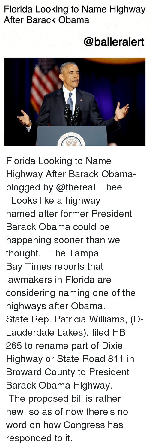 Memes, Obama, and Barack Obama: Florida Looking to Name Highway  After Barack Obama  @balleralert Florida Looking to Name Highway After Barack Obama-blogged by @thereal__bee ⠀⠀⠀⠀⠀⠀⠀⠀⠀ ⠀⠀ Looks like a highway named after former President Barack Obama could be happening sooner than we thought. ⠀⠀⠀⠀⠀⠀⠀⠀⠀ ⠀⠀ The Tampa Bay Times reports that lawmakers in Florida are considering naming one of the highways after Obama. ⠀⠀⠀⠀⠀⠀⠀⠀⠀ ⠀⠀ State Rep. Patricia Williams, (D-Lauderdale Lakes), filed HB 265 to rename part of Dixie Highway or State Road 811 in Broward County to President Barack Obama Highway. ⠀⠀⠀⠀⠀⠀⠀⠀⠀ ⠀⠀ The proposed bill is rather new, so as of now there's no word on how Congress has responded to it.