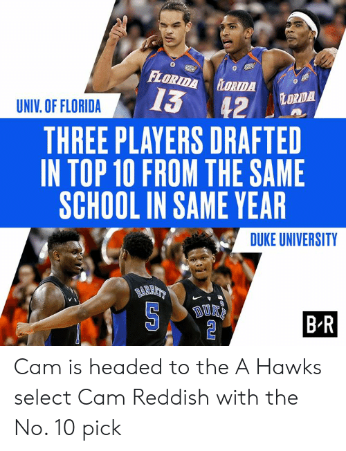 The A: FLORIDA LORTDA  13 42  LORDA  UNIV. OF FLORIDA  THREE PLAYERS DRAFTED  IN TOP 10 FROM THE SAME  SCHOOL IN SAME YEAR  DUKE UNIVERSITY  BARAT  BR Cam is headed to the A  Hawks select Cam Reddish with the No. 10 pick