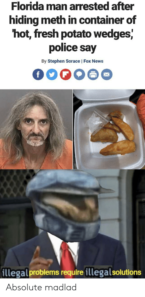 Florida Man, Fresh, and News: Florida man arrested after  hiding meth in container of  hot, fresh potato wedges,  police say  By Stephen Sorace | Fox News  f  illegal problems require illegalsolutions Absolute madlad