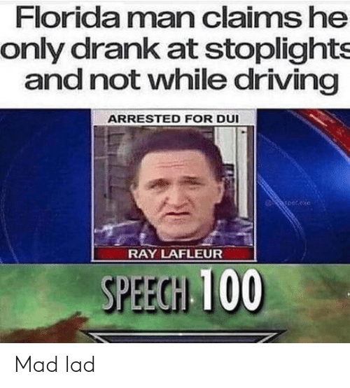 Driving, Florida Man, and Florida: Florida man claims he  only drank at stoplights  and not vwhile driving  ARRESTED FOR DUI  per.exe  RAY LAFLEUR  SPEEGH 100 Mad lad