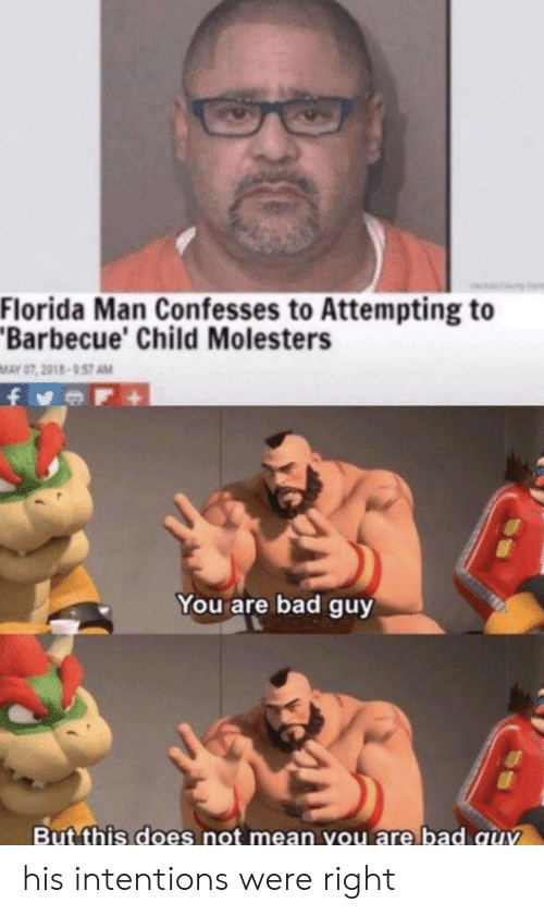 Bad, Florida Man, and Florida: Florida Man Confesses to Attempting to  Barbecue' Child Molesters  MAY 07, 2018-957 AM  You are bad guy  But this does not mean you are bad quv his intentions were right
