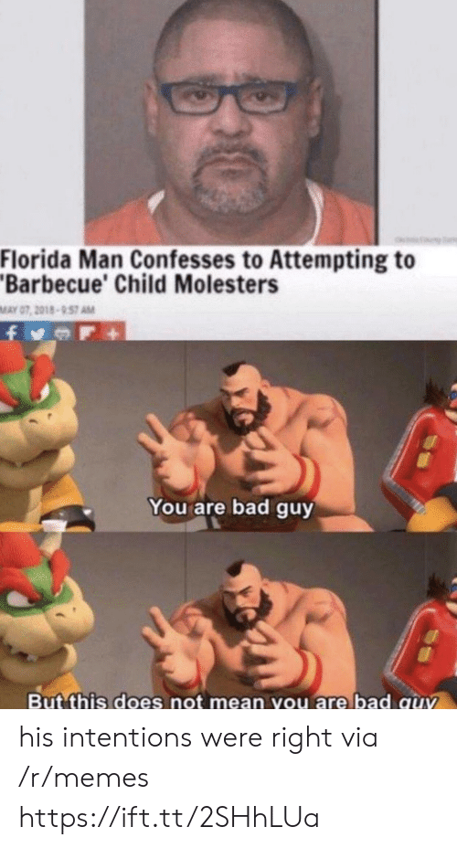 Bad, Florida Man, and Memes: Florida Man Confesses to Attempting to  Barbecue' Child Molesters  MAY 07, 2018-957 AM  You are bad guy  But this does not mean you are bad quv his intentions were right via /r/memes https://ift.tt/2SHhLUa