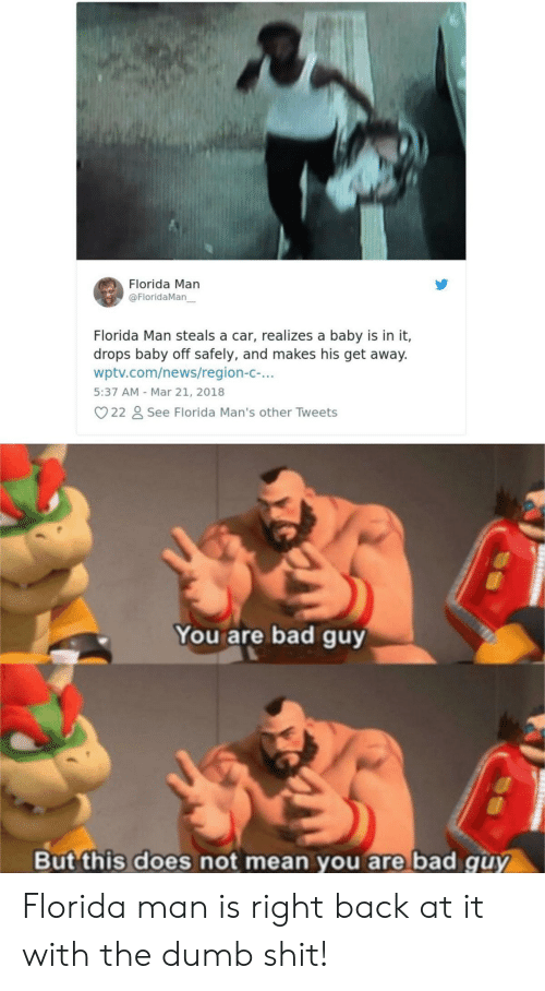 The Dumb: Florida Man  @FloridaMan  Florida Man steals a car, realizes a baby is in it,  drops baby off safely, and makes his get away.  wptv.com/news/region-c-...  5:37 AM - Mar 21, 2018  22  See Florida Man's other Tweets  You are bad guy  But this does not mean you are bad quy Florida man is right back at it with the dumb shit!
