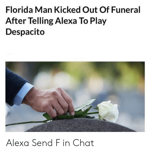 alexa: Florida Man Kicked Out Of Funeral  After Telling Alexa To Play  Despacito Alexa Send F in Chat