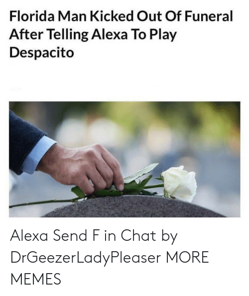 alexa: Florida Man Kicked Out Of Funeral  After Telling Alexa To Play  Despacito Alexa Send F in Chat by DrGeezerLadyPleaser MORE MEMES