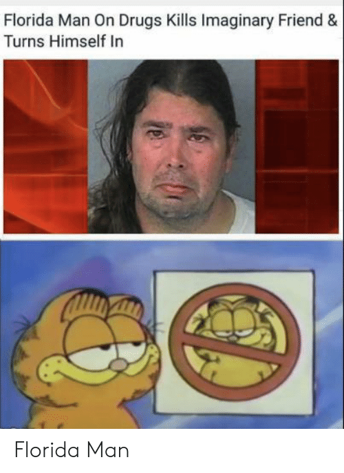 Drugs, Florida Man, and Florida: Florida Man On Drugs Kills Imaginary Friend &  Turns Himself In Florida Man