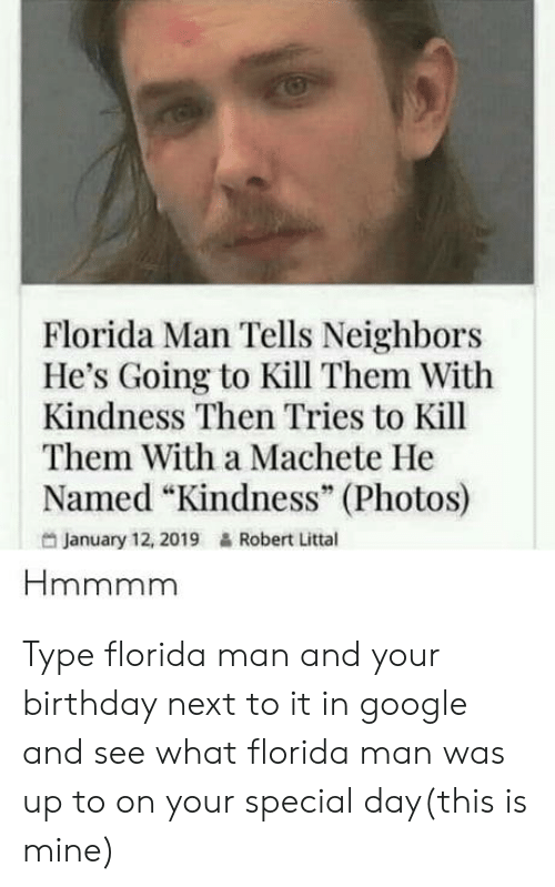 "Birthday, Florida Man, and Google: Florida Man Tells Neighbors  He's Going to Kill Them With  Kindness Then Tries to Kill  Them With a Machete He  Named ""Kindness"" (Photos)  95  January 12, 2019  Robert Littal Type florida man and your birthday next to it in google and see what florida man was up to on your special day(this is mine)"