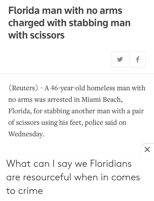 Crime, Florida Man, and Homeless: Florida man with no arms  charged with stabbing man  with scissors  (Reuters) - A 46-year-old homeless man with  no arms was arrested in Miami Beach,  Florida, for stabbing another man with a pair  of scissors using his feet, police said on  Wednesday What can I say we Floridians are resourceful when in comes to crime