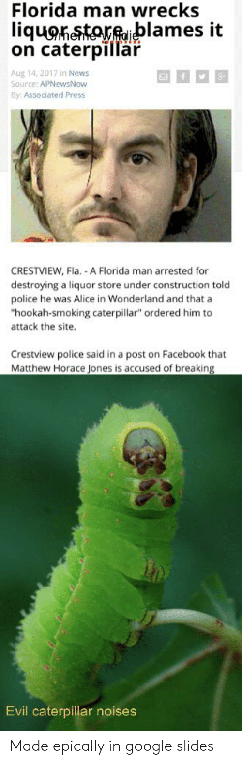 "Facebook, Florida Man, and Google: Florida man wrecks  liquonetoreblames it  on caterpillar  Aug 14, 2017 in News  Source: APNewsNow  By: Associated Press  CRESTVIEW, Fla. A Florida man arrested for  destroying a liquor store under construction told  police he was Alice in Wonderland and that a  ""hookah-smoking caterpillar"" ordered him to  attack the site.  Crestview police said in a post on Facebook that  Matthew Horace Jones is accused of breaking  Evil caterpillar noises Made epically in google slides"