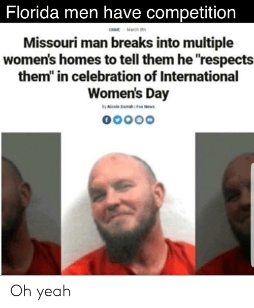 """Reddit, Yeah, and International Women's Day: Florida men have competition  RME March th  Missouri man breaks into multiple  women's homes to tell them he respects  them"""" in celebration of International  Women's Day Oh yeah"""