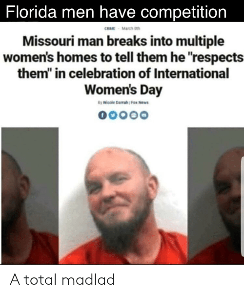 """International Women's Day, Florida, and Missouri: Florida men have competition  RME March th  Missouri man breaks into multiple  women's homes to tell them he respects  them"""" in celebration of International  Women's Day A total madlad"""