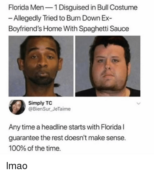 Anaconda, Lmao, and Memes: Florida Men1 Disguised in Bull Costume  Allegedly Tried to Bun Down Ex  Boyfriend's Home With Spaghetti Sauce  Simply TC  @BienSur JeTaime  Any time a headline starts with Florida l  guarantee the rest doesn't make sense.  100% of the time. lmao