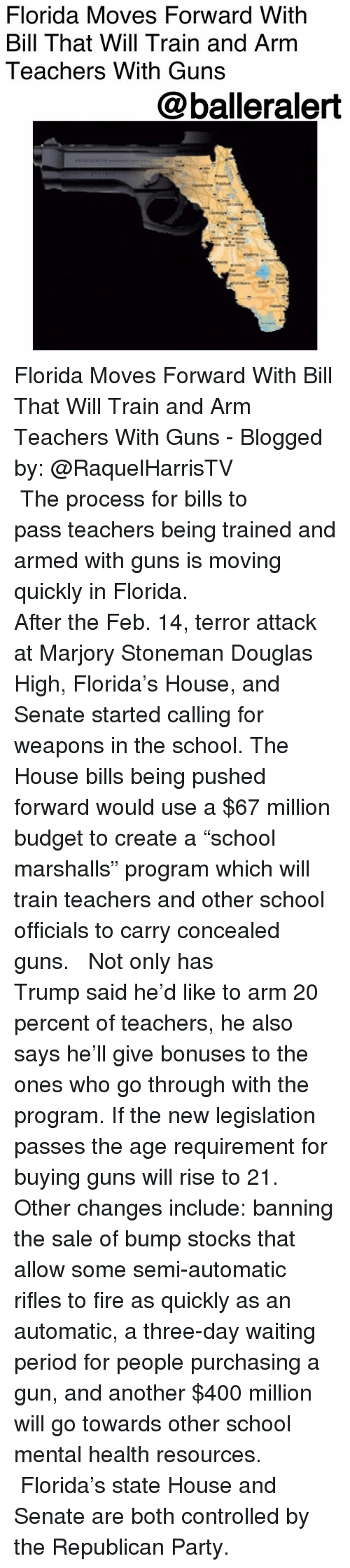 """Fire, Guns, and Memes: Florida Moves Forward With  Bill That Will Train and Arm  Teachers With Guns  @balleralert Florida Moves Forward With Bill That Will Train and Arm Teachers With Guns - Blogged by: @RaquelHarrisTV ⠀⠀⠀⠀⠀⠀⠀⠀⠀ ⠀⠀⠀⠀⠀⠀⠀⠀⠀ The process for bills to pass teachers being trained and armed with guns is moving quickly in Florida. ⠀⠀⠀⠀⠀⠀⠀⠀⠀ ⠀⠀⠀⠀⠀⠀⠀⠀⠀ After the Feb. 14, terror attack at Marjory Stoneman Douglas High, Florida's House, and Senate started calling for weapons in the school. The House bills being pushed forward would use a $67 million budget to create a """"school marshalls"""" program which will train teachers and other school officials to carry concealed guns. ⠀⠀⠀⠀⠀⠀⠀⠀⠀ ⠀⠀⠀⠀⠀⠀⠀⠀⠀ Not only has Trump said he'd like to arm 20 percent of teachers, he also says he'll give bonuses to the ones who go through with the program. If the new legislation passes the age requirement for buying guns will rise to 21. Other changes include: banning the sale of bump stocks that allow some semi-automatic rifles to fire as quickly as an automatic, a three-day waiting period for people purchasing a gun, and another $400 million will go towards other school mental health resources. ⠀⠀⠀⠀⠀⠀⠀⠀⠀ ⠀⠀⠀⠀⠀⠀⠀⠀⠀ Florida's state House and Senate are both controlled by the Republican Party."""