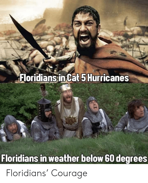 hurricanes: Floridians in Cat 5 Hurricanes  Floridians in weather below 60 degrees Floridians' Courage