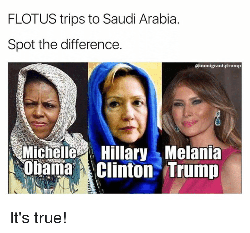 Memes, Obama, and True: FLOTUS trips to Saudi Arabia.  Spot the difference.  @immigrant4trump  MichelleHillaryMelania  Obama Clinton Trump It's true!