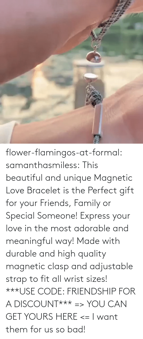 Bad: flower-flamingos-at-formal: samanthasmiless:  This beautiful and unique Magnetic Love Bracelet is the Perfect gift for your Friends, Family or Special Someone! Express your love in the most adorable and meaningful way! Made with durable and high quality magnetic clasp and adjustable strap to fit all wrist sizes!  ***USE CODE: FRIENDSHIP FOR A DISCOUNT*** => YOU CAN GET YOURS HERE <=    I want them for us so bad!