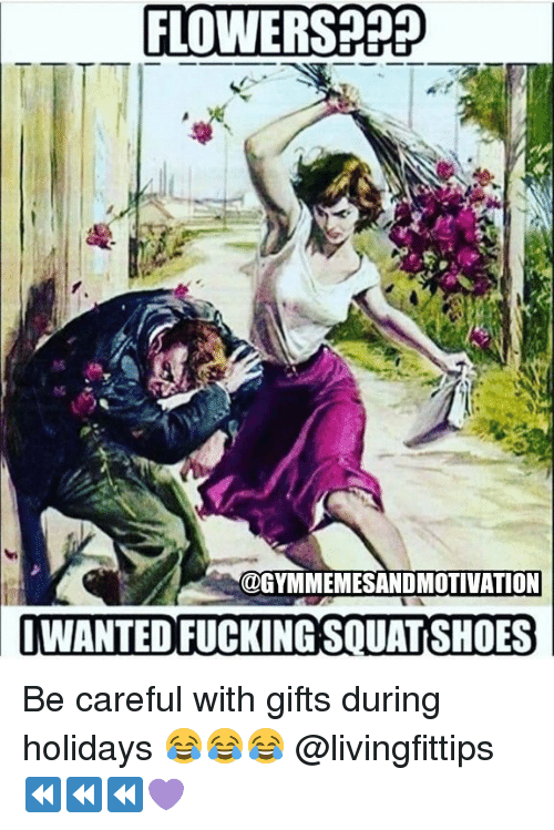 Gym, Flowers, and Be Careful: FLOWERS?PP  @GYMMEMESANDMOTIVATION  WANTED FUCKINGSOUATSHOES Be careful with gifts during holidays 😂😂😂 @livingfittips ⏪⏪⏪💜