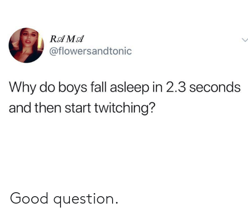Good Question: @flowersandtonic  Why do boys fall asleep in 2.3 seconds  and then start twitching? Good question.
