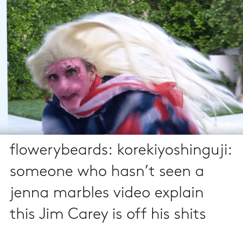Carey: flowerybeards:  korekiyoshinguji:  someone who hasn't seen a jenna marbles video explain this  Jim Carey is off his shits