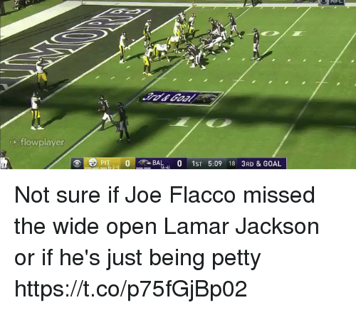 Nfl, Petty, and Goal: flowplayer  PIT0  O-- -BAL-41 0 1ST 5:09 18 3RD & GOAL Not sure if Joe Flacco missed the wide open Lamar Jackson or if he's just being petty  https://t.co/p75fGjBp02