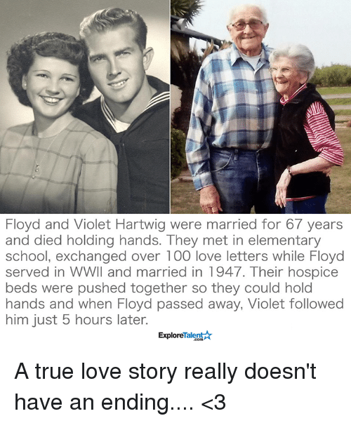 Memes, Elementary, and Mets: Floyd and Violet Hartwig were married for 67 years  and died holding hands. They met in elementary  school, exchanged over 100 love letters while Floyd  served in WWII and married in 1947. Their hospice  beds were pushed together so they could hold  hands and when Floyd passed away, Violet followed  him just 5 hours later.  TalentAk  Explore A true love story really doesn't have an ending.... <3
