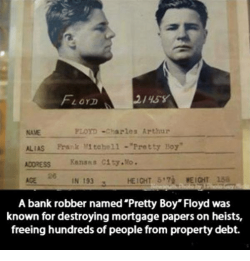"Pretty Boy: FLOYD  FLOYD Charles Arthur  ALIAS Frank Mitchell Pretty Boy""  ADDRESS Kanssa City Mo.  HEIGHT 5 WEIGHT 15a  AGE  IN 193  A bank robber named Pretty Boy"" Floyd was  known for destroying mortgage papers on heists,  freeing hundreds of people from property debt."