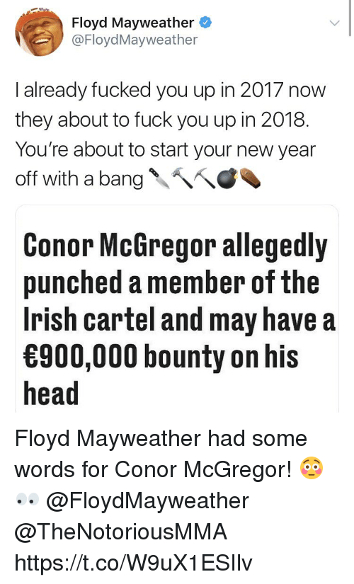 mayweather: Floyd Mayweather  @FloydMayweather  I already fucked you up in 2017 now  they about to fuck you up in 2018.  You're about to start your new year  off with a bang、へへ  Conor McGregor allegedly  punched a member of the  Irish cartel and may have a  900,000 bounty on his  head Floyd Mayweather had some words for Conor McGregor! 😳👀 @FloydMayweather @TheNotoriousMMA https://t.co/W9uX1ESIlv