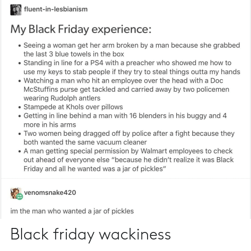"Black Friday, Friday, and Head: fluent-in-lesbianism  My Black Friday experience:  Seeing a woman get her arm broken by a man because she grabbed  the last 3 blue towels in the box  Standing in line for a PS4 with a preacher who showed me how to  use my keys to stab people if they try to steal things outta my hands  Watching a man who hit an employee over the head with a Doc  McStuffins purse get tackled and carried away by two policemen  wearing Rudolph antlers  Stampede at Khols over pillows  Getting in line behind a man with 16 blenders in his buggy and 4  more in his arms  . Two women being dragged off by police after a fight because they  both wanted the same vacuum cleaner  A man getting special permission by Walmart employees to check  out ahead of everyone else ""because he didn't realize it was Black  Friday and all he wanted was a jar of pickles""  venomsnake420  im the man who wanted a jar of pickles Black friday wackiness"