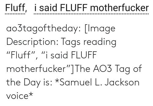 "tag: Fluff, i said FLUFF motherfucker  ..... .....  ......... ao3tagoftheday:  [Image Description: Tags reading ""Fluff"", ""i said FLUFF motherfucker""]The AO3 Tag of the Day is: *Samuel L. Jackson voice*"
