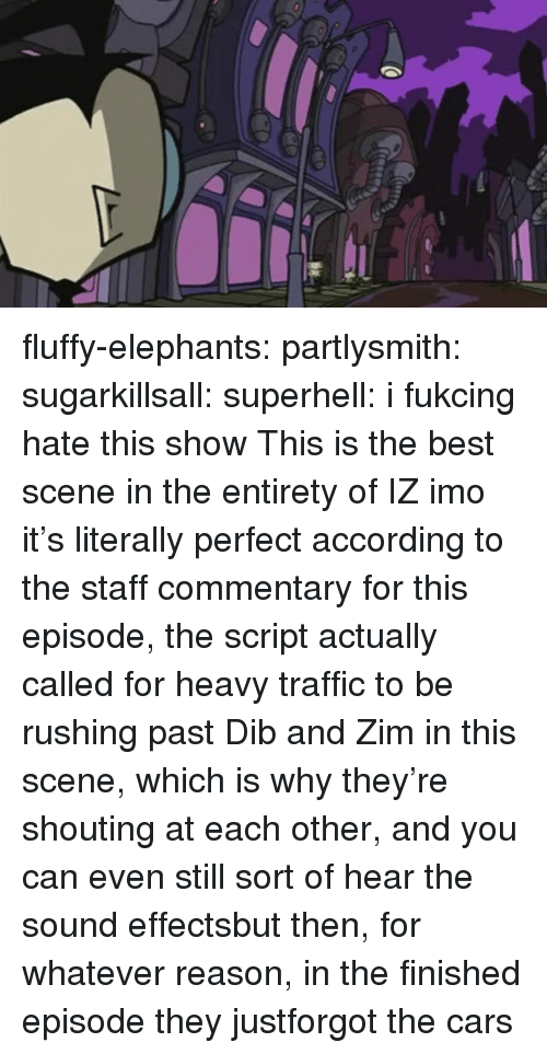 Commentary: fluffy-elephants: partlysmith:  sugarkillsall:  superhell: i fukcing hate this show This is the best scene in the entirety of IZ imo it's literally perfect  according to the staff commentary for this episode, the script actually called for heavy traffic to be rushing past Dib and Zim in this scene, which is why they're shouting at each other, and you can even still sort of hear the sound effectsbut then, for whatever reason, in the finished episode they justforgot the cars