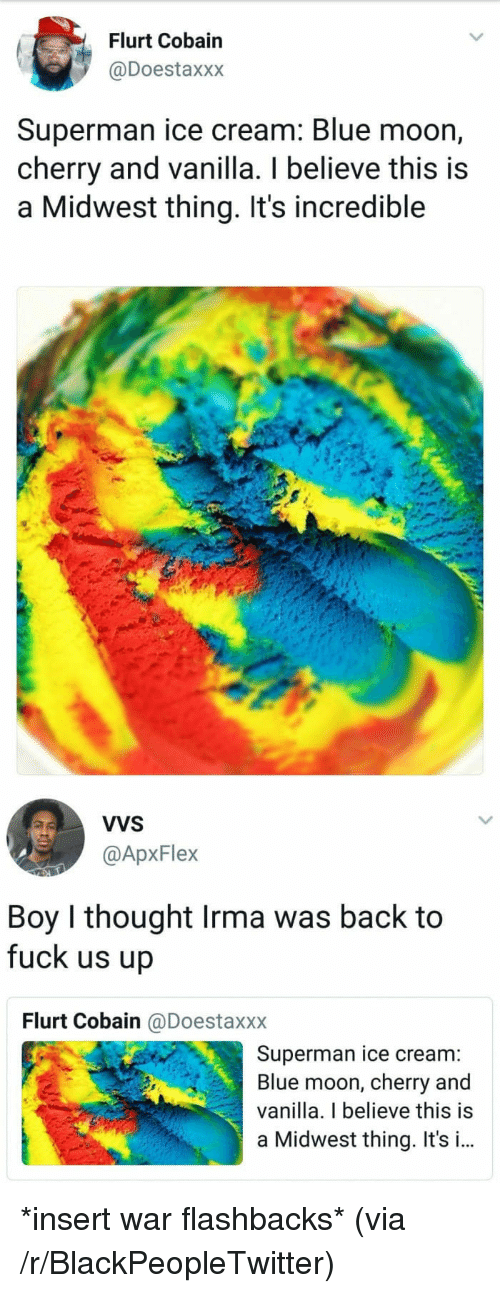 Blackpeopletwitter, Superman, and Blue: Flurt Cobain  @Doestaxxx  Superman ice cream: Blue moon,  cherry and vanilla. I believe this is  a Midwest thing. It's incredible  VVS  @ApxFlex  Boy I thought Irma was back to  fuck us up  Flurt Cobain @Doestaxxx  Superman ice cream:  Blue moon, cherry and  vanilla. I believe this is  a Midwest thing. It's i.. <p>*insert war flashbacks* (via /r/BlackPeopleTwitter)</p>
