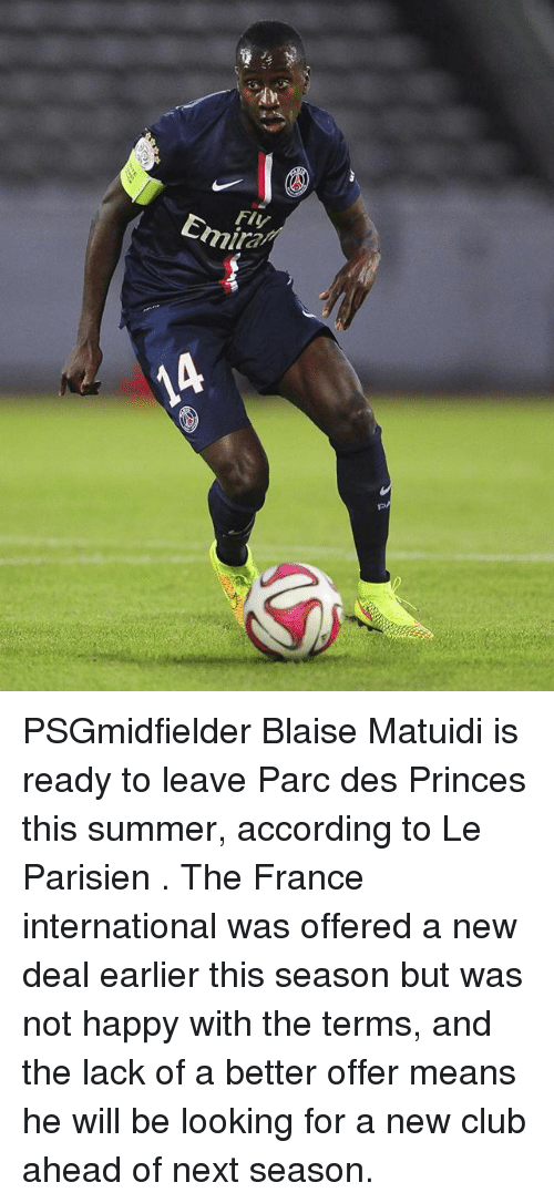 new deal: Fly  Emira PSGmidfielder Blaise Matuidi is ready to leave Parc des Princes this summer, according to Le Parisien . The France international was offered a new deal earlier this season but was not happy with the terms, and the lack of a better offer means he will be looking for a new club ahead of next season.